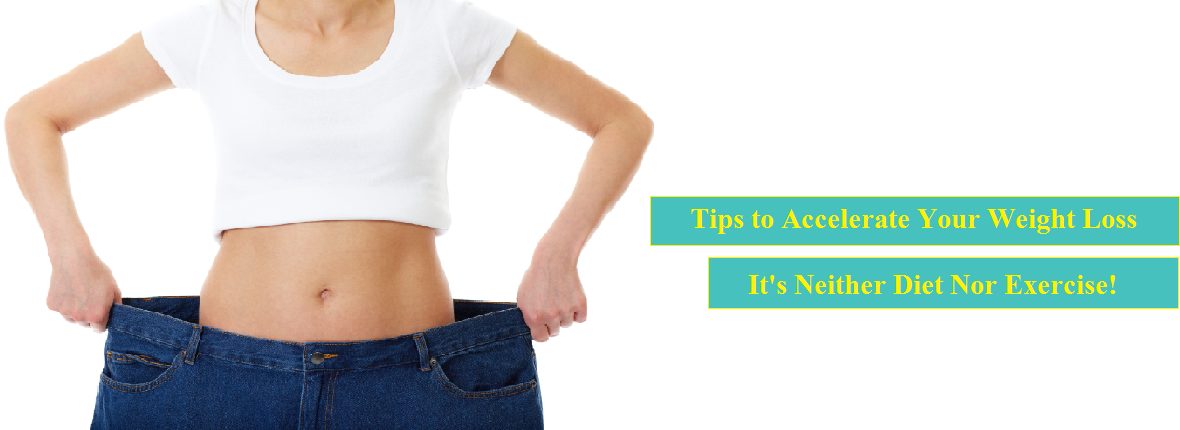 Tips to Accelerate Your Weight Loss – It's Neither Diet Nor Exercise
