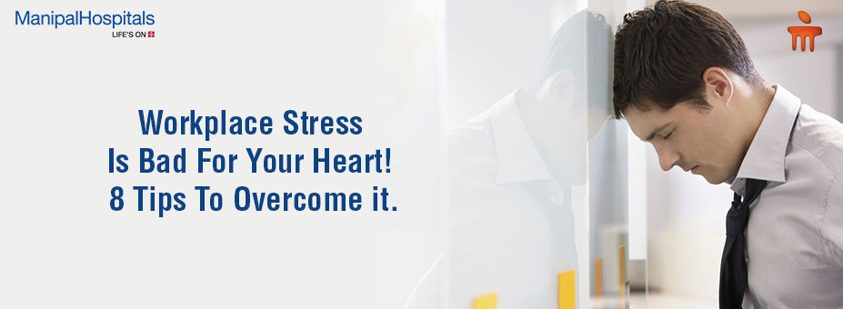 Workplace Stress Is Bad For Your Heart! 8 Tips To Overcome it.