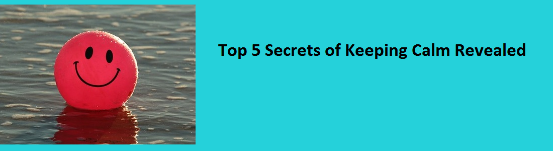 Top 5 Secrets of keeping calm revealed