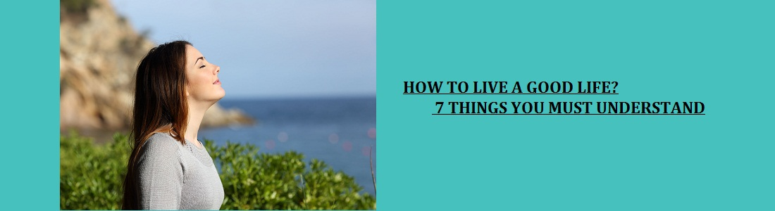 7 THINGS YOU MUST UNDERSTAND TO LIVE A GOOD LIFE