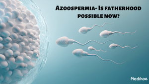 Azoospermia- Is fatherhood possible now?