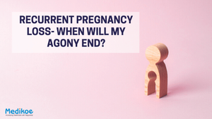 Recurrent Pregnancy Loss- When Will My Agony End?