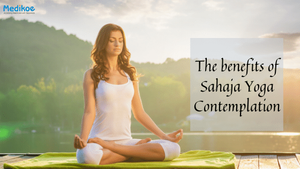 The Benefits of rehearsing Sahaja Yoga contemplation
